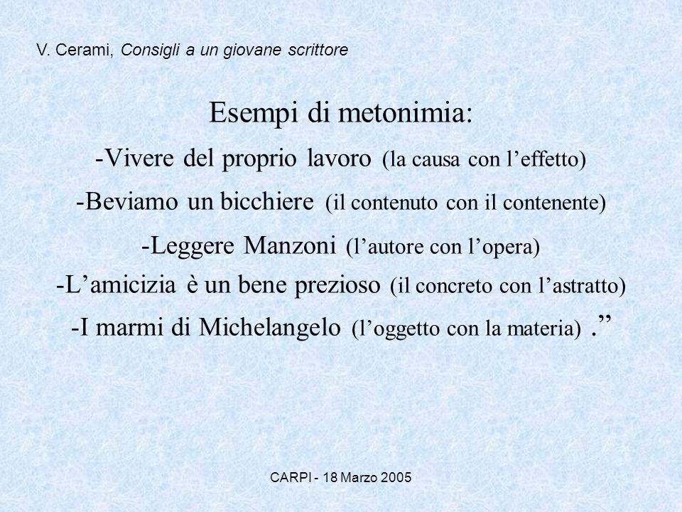 CARPI - 18 Marzo 2005 Esempi di metonimia: -Vivere del proprio lavoro (la causa con leffetto) -Beviamo un bicchiere (il contenuto con il contenente) -Leggere Manzoni (lautore con lopera) -Lamicizia è un bene prezioso (il concreto con lastratto) -I marmi di Michelangelo (loggetto con la materia).