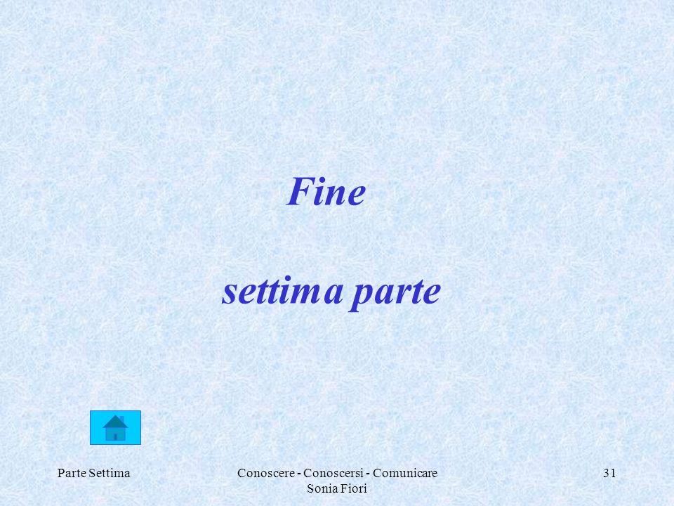 Parte SettimaConoscere - Conoscersi - Comunicare Sonia Fiori 31 Fine settima parte