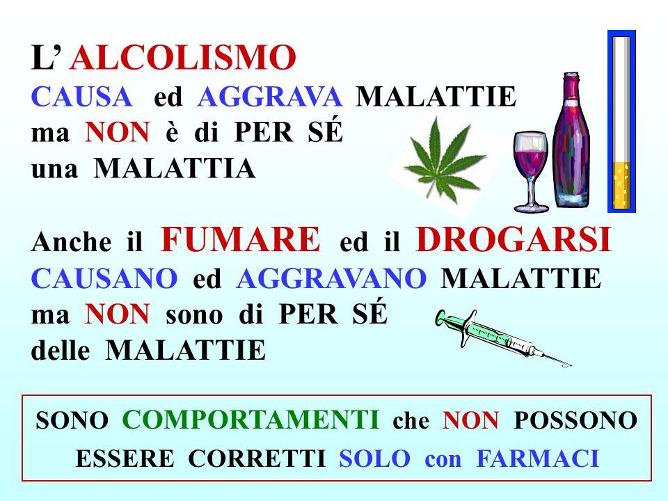 L ALCOLISMO CAUSA ed AGGRAVA MALATTIE ma NON è di PER SÉ una MALATTIA Anche il FUMARE ed il DROGARSI CAUSANO ed AGGRAVANO MALATTIE ma NON sono di PER