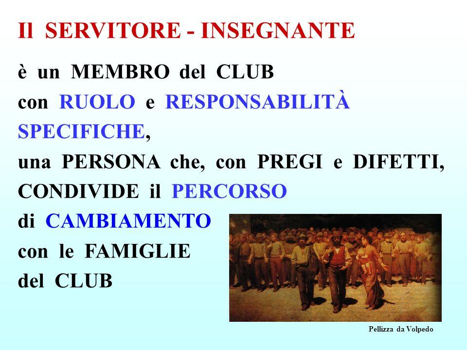 Il SERVITORE - INSEGNANTE è un MEMBRO del CLUB con RUOLO e RESPONSABILITÀ SPECIFICHE, una PERSONA che, con PREGI e DIFETTI, CONDIVIDE il PERCORSO di C