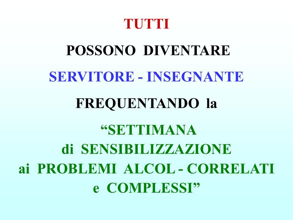 TUTTI POSSONO DIVENTARE SERVITORE - INSEGNANTE FREQUENTANDO la SETTIMANA di SENSIBILIZZAZIONE ai PROBLEMI ALCOL - CORRELATI e COMPLESSI