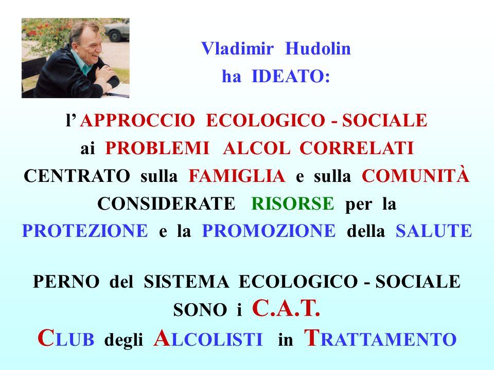 Vladimir Hudolin ha IDEATO: l APPROCCIO ECOLOGICO - SOCIALE ai PROBLEMI ALCOL CORRELATI CENTRATO sulla FAMIGLIA e sulla COMUNITÀ CONSIDERATE RISORSE per la PROTEZIONE e la PROMOZIONE della SALUTE PERNO del SISTEMA ECOLOGICO - SOCIALE SONO i C.A.T.