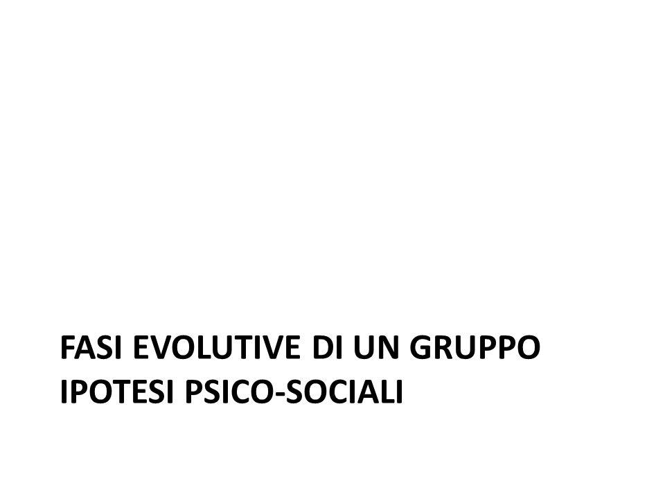 FASI EVOLUTIVE DI UN GRUPPO IPOTESI PSICO-SOCIALI