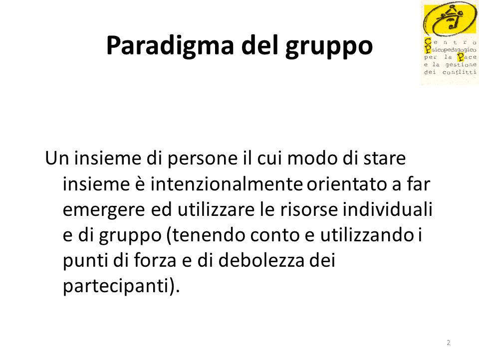 Paradigma del gruppo Un insieme di persone il cui modo di stare insieme è intenzionalmente orientato a far emergere ed utilizzare le risorse individua