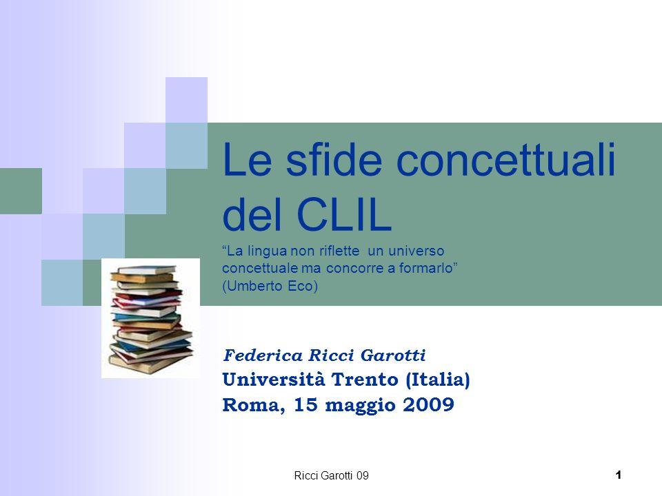 Ricci Garotti 09 1 Le sfide concettuali del CLIL La lingua non riflette un universo concettuale ma concorre a formarlo (Umberto Eco) Federica Ricci Ga