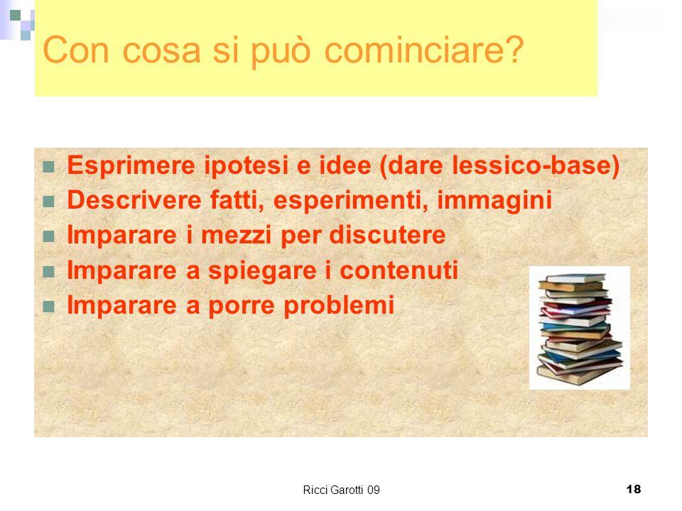 Ricci Garotti 0918 Con cosa si può cominciare? Esprimere ipotesi e idee (dare lessico-base) Descrivere fatti, esperimenti, immagini Imparare i mezzi p
