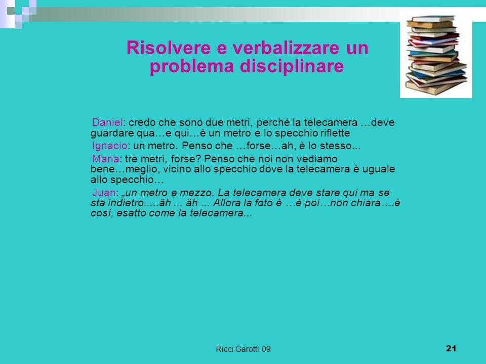 Ricci Garotti 0921 Risolvere e verbalizzare un problema disciplinare Daniel: credo che sono due metri, perché la telecamera …deve guardare qua…e qui…è