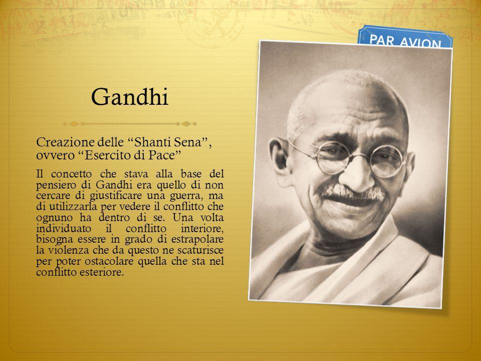 Gandhi Creazione delle Shanti Sena, ovvero Esercito di Pace Il concetto che stava alla base del pensiero di Gandhi era quello di non cercare di giustificare una guerra, ma di utilizzarla per vedere il conflitto che ognuno ha dentro di se.