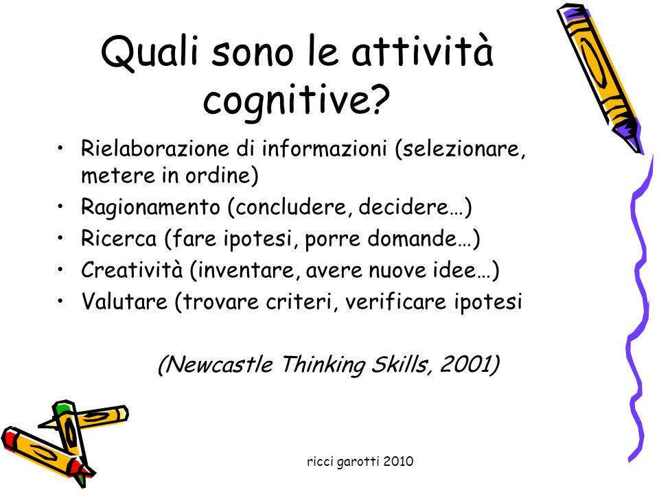 ricci garotti 2010 Quali sono le attività cognitive? Rielaborazione di informazioni (selezionare, metere in ordine) Ragionamento (concludere, decidere