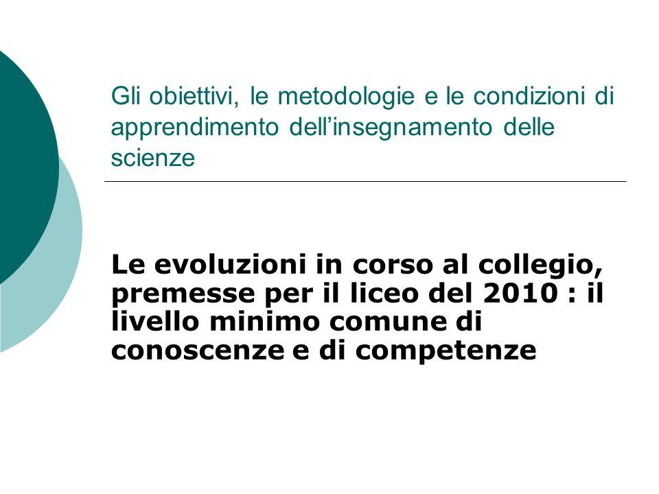 Gli obiettivi, le metodologie e le condizioni di apprendimento dellinsegnamento delle scienze Le evoluzioni in corso al collegio, premesse per il liceo del 2010 : il livello minimo comune di conoscenze e di competenze