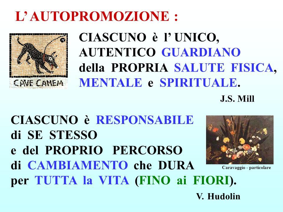 CIASCUNO è l UNICO, AUTENTICO GUARDIANO della PROPRIA SALUTE FISICA, MENTALE e SPIRITUALE. J.S. Mill L AUTOPROMOZIONE : Caravaggio - particolare CIASC