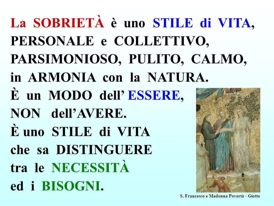 La SOBRIETÀ è uno STILE di VITA, PERSONALE e COLLETTIVO, PARSIMONIOSO, PULITO, CALMO, in ARMONIA con la NATURA. È un MODO dell ESSERE, NON dellAVERE.
