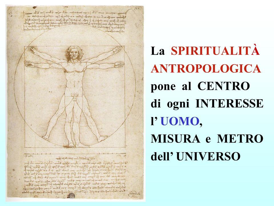 La SPIRITUALITÀ ANTROPOLOGICA pone al CENTRO di ogni INTERESSE l UOMO, MISURA e METRO dell UNIVERSO