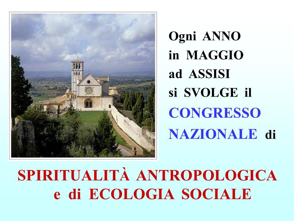 Ogni ANNO in MAGGIO ad ASSISI si SVOLGE il CONGRESSO NAZIONALE di SPIRITUALIT À ANTROPOLOGICA e di ECOLOGIA SOCIALE