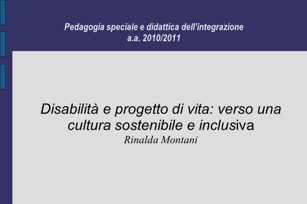 Pedagogia speciale e didattica dellintegrazione a.a. 2010/2011 Disabilità e progetto di vita: verso una cultura sostenibile e inclusiva Rinalda Montan