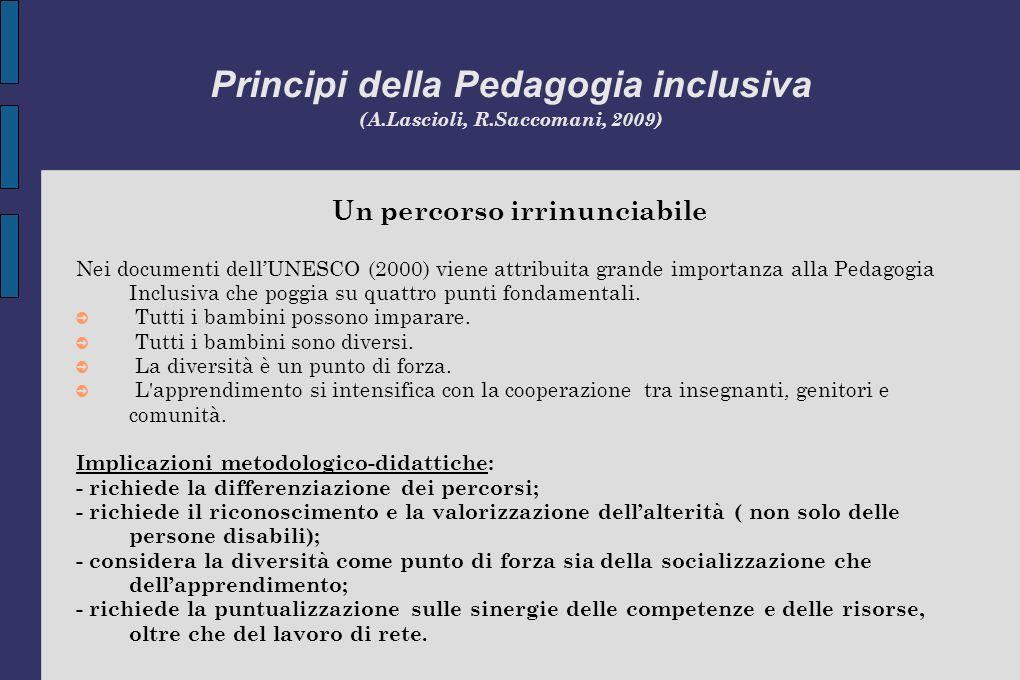 Principi della Pedagogia inclusiva (A.Lascioli, R.Saccomani, 2009) Un percorso irrinunciabile Nei documenti dellUNESCO (2000) viene attribuita grande