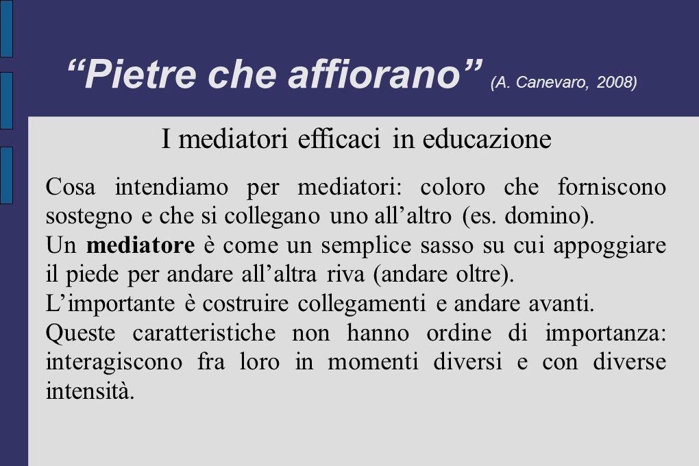 Pietre che affiorano (A. Canevaro, 2008) I mediatori efficaci in educazione Cosa intendiamo per mediatori: coloro che forniscono sostegno e che si col