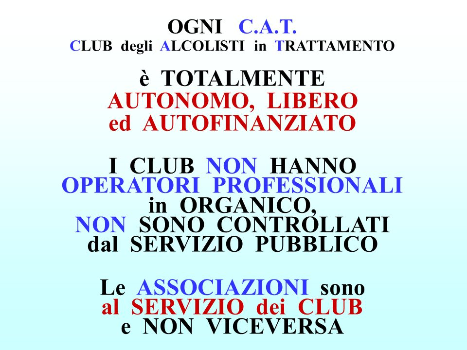 OGNI C.A.T. CLUB degli ALCOLISTI in TRATTAMENTO è TOTALMENTE AUTONOMO, LIBERO ed AUTOFINANZIATO I CLUB NON HANNO OPERATORI PROFESSIONALI in ORGANICO,