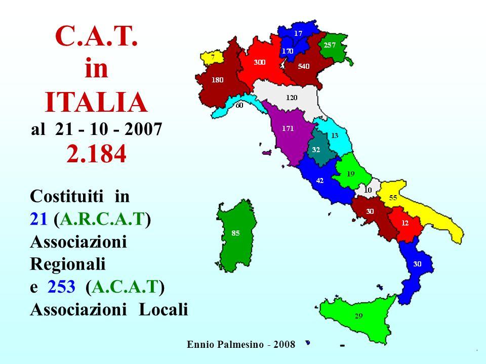 C.A.T. in ITALIA al 21 - 10 - 2007 2.184 Costituiti in 21 (A.R.C.A.T) Associazioni Regionali e 253 (A.C.A.T) Associazioni Locali Ennio Palmesino - 200
