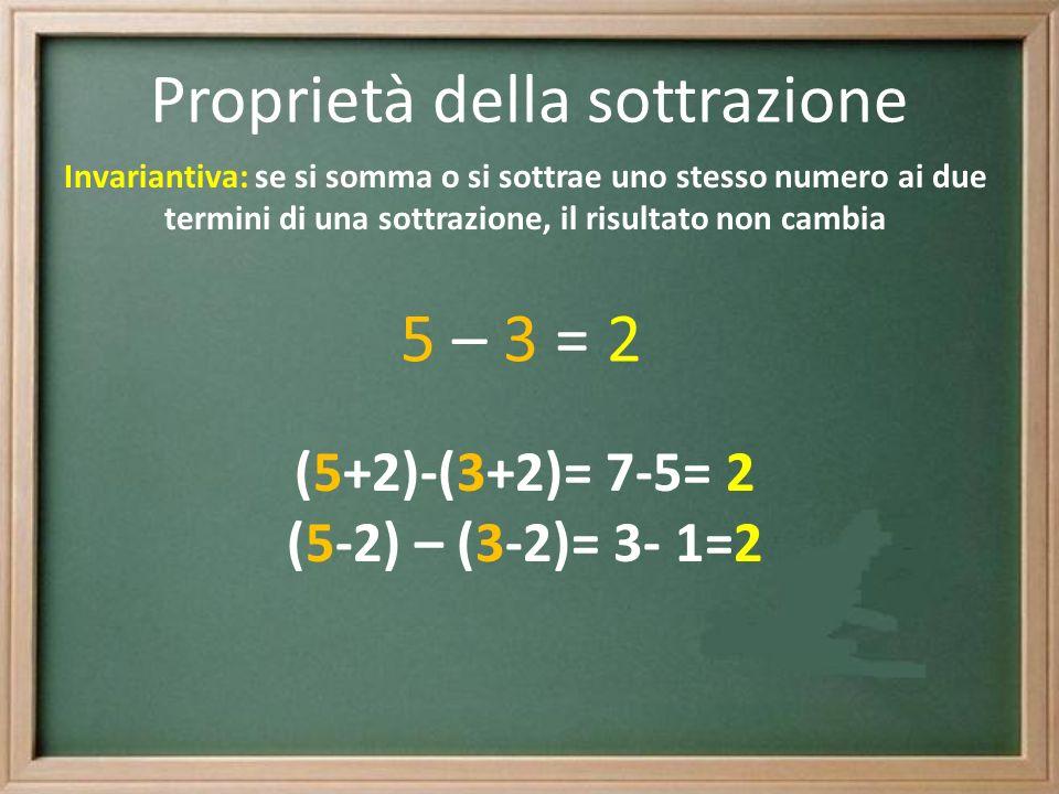 Proprietà della sottrazione Invariantiva: se si somma o si sottrae uno stesso numero ai due termini di una sottrazione, il risultato non cambia 5 – 3