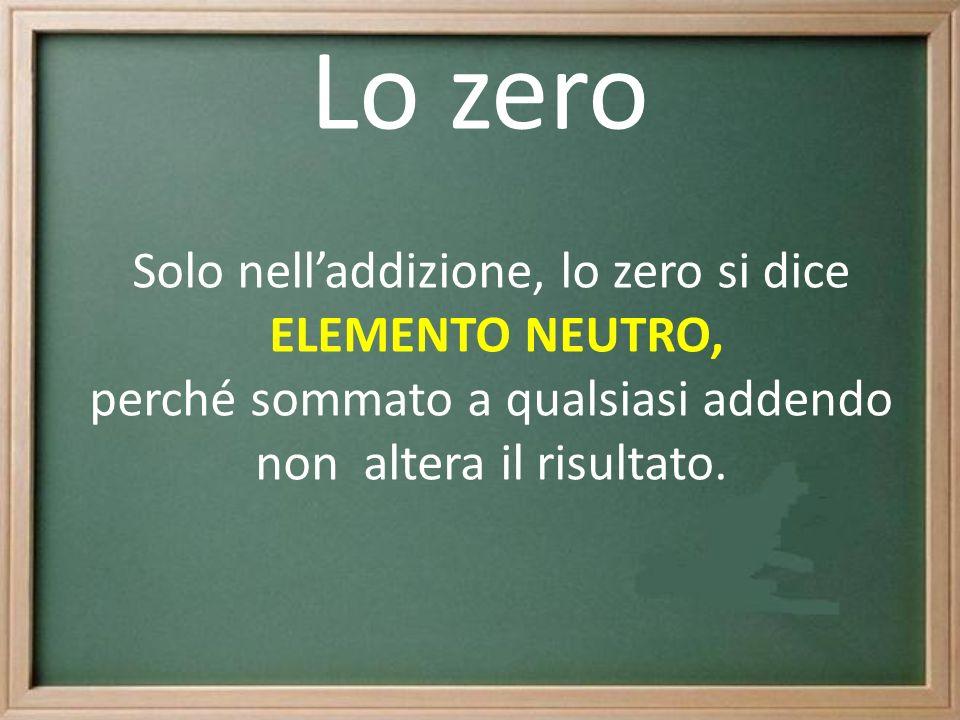 Lo zero Solo nelladdizione, lo zero si dice ELEMENTO NEUTRO, perché sommato a qualsiasi addendo non altera il risultato.