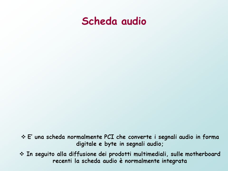 Scheda audio E una scheda normalmente PCI che converte i segnali audio in forma digitale e byte in segnali audio; In seguito alla diffusione dei prodo