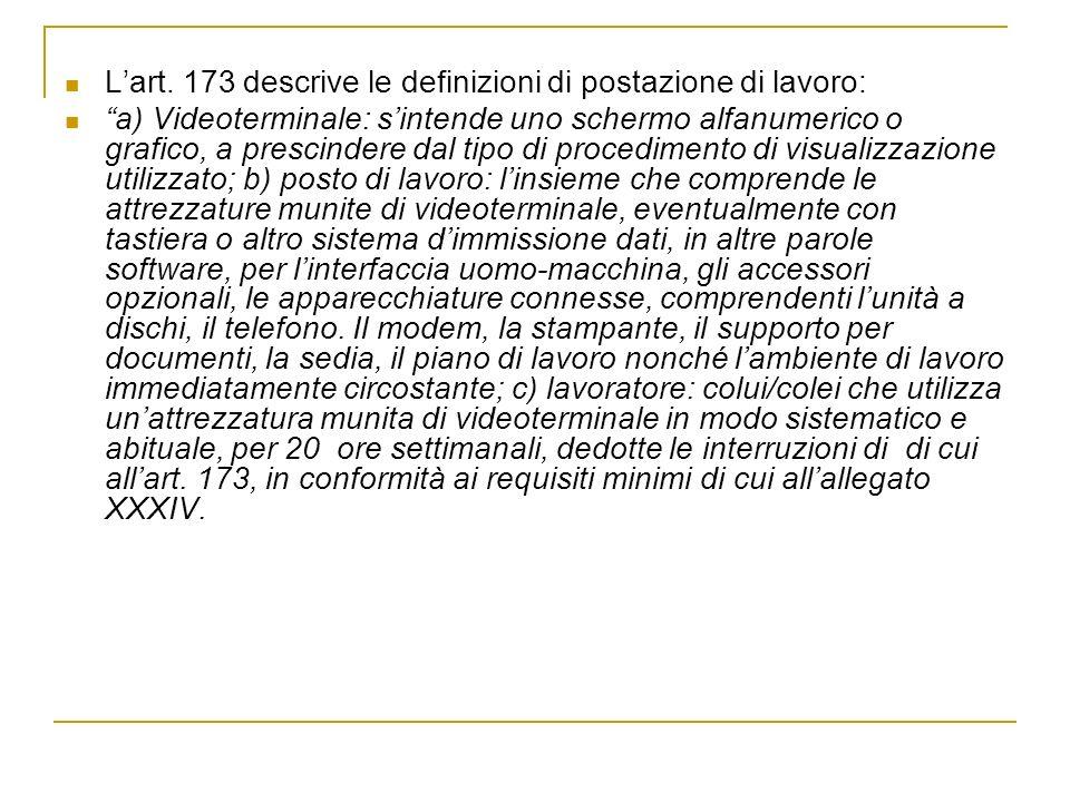 Lart. 173 descrive le definizioni di postazione di lavoro: a) Videoterminale: sintende uno schermo alfanumerico o grafico, a prescindere dal tipo di p