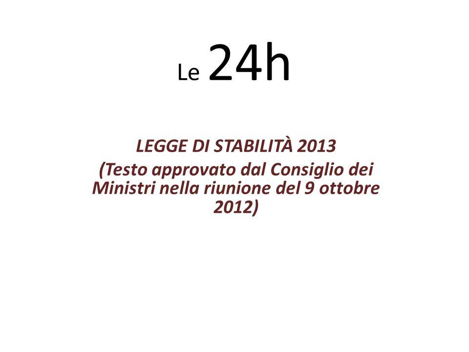 Le 24h LEGGE DI STABILITÀ 2013 (Testo approvato dal Consiglio dei Ministri nella riunione del 9 ottobre 2012)