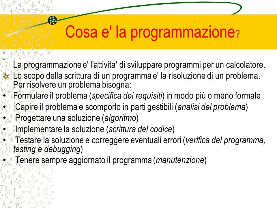 Cosa e' la programmazione ? La programmazione e' l'attivita' di sviluppare programmi per un calcolatore. Lo scopo della scrittura di un programma e' l