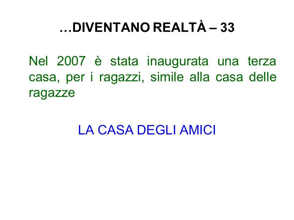 …DIVENTANO REALTÀ – 33 Nel 2007 è stata inaugurata una terza casa, per i ragazzi, simile alla casa delle ragazze LA CASA DEGLI AMICI