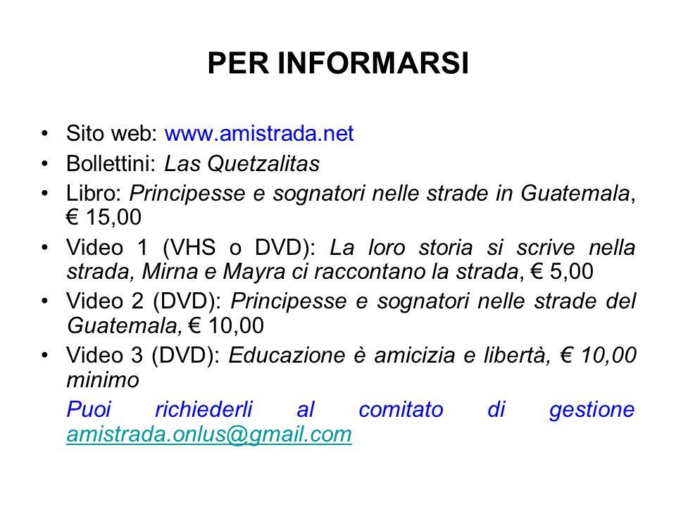 PER INFORMARSI Sito web: www.amistrada.net Bollettini: Las Quetzalitas Libro: Principesse e sognatori nelle strade in Guatemala, 15,00 Video 1 (VHS o DVD): La loro storia si scrive nella strada, Mirna e Mayra ci raccontano la strada, 5,00 Video 2 (DVD): Principesse e sognatori nelle strade del Guatemala, 10,00 Video 3 (DVD): Educazione è amicizia e libertà, 10,00 minimo Puoi richiederli al comitato di gestione amistrada.onlus@gmail.com amistrada.onlus@gmail.com