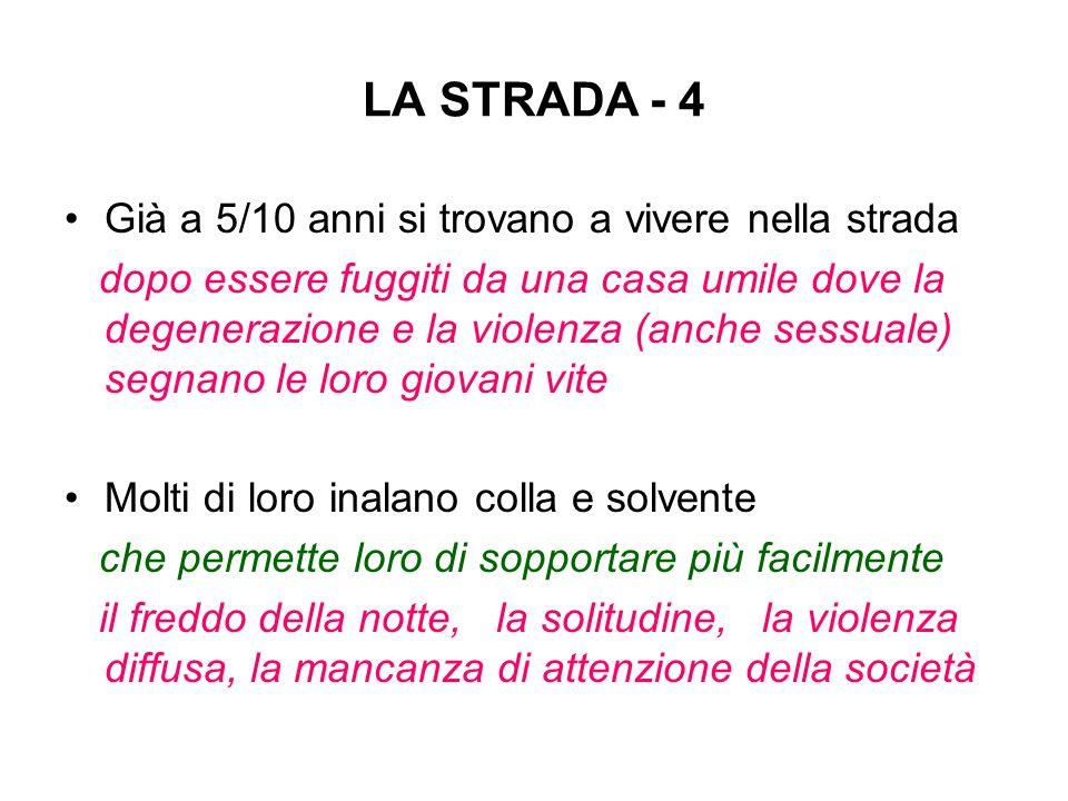 LA STRADA - 4 Già a 5/10 anni si trovano a vivere nella strada dopo essere fuggiti da una casa umile dove la degenerazione e la violenza (anche sessua