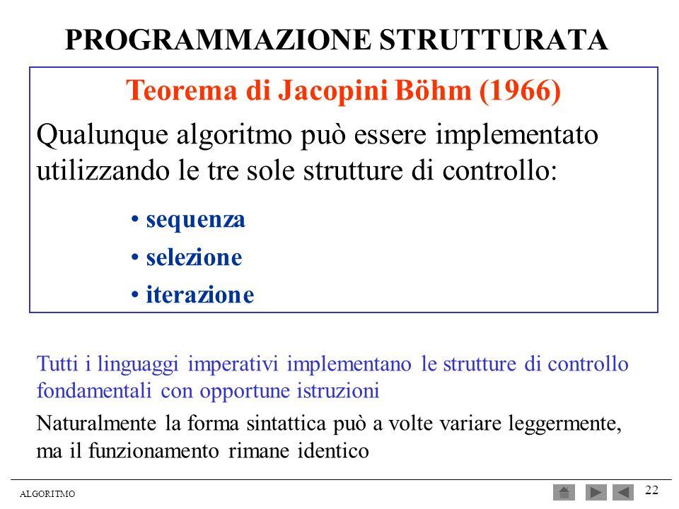 ALGORITMO 22 PROGRAMMAZIONE STRUTTURATA Teorema di Jacopini Böhm (1966) Qualunque algoritmo può essere implementato utilizzando le tre sole strutture