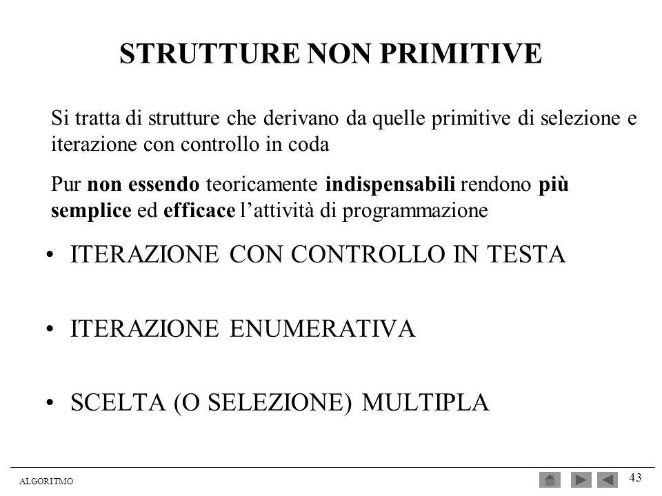 ALGORITMO 43 STRUTTURE NON PRIMITIVE ITERAZIONE CON CONTROLLO IN TESTA ITERAZIONE ENUMERATIVA SCELTA (O SELEZIONE) MULTIPLA Si tratta di strutture che