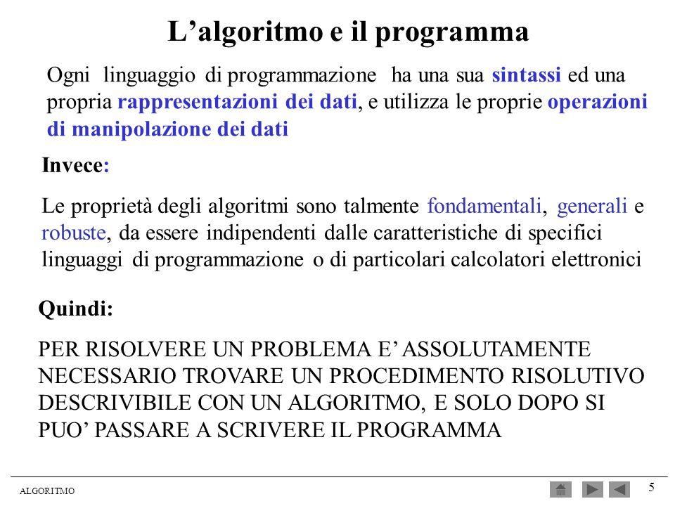 ALGORITMO 5 Lalgoritmo e il programma Invece: Le proprietà degli algoritmi sono talmente fondamentali, generali e robuste, da essere indipendenti dall