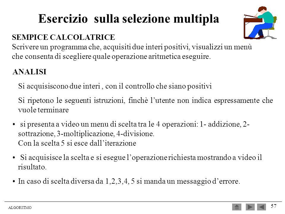 ALGORITMO 57 Esercizio sulla selezione multipla SEMPICE CALCOLATRICE Scrivere un programma che, acquisiti due interi positivi, visualizzi un menù che
