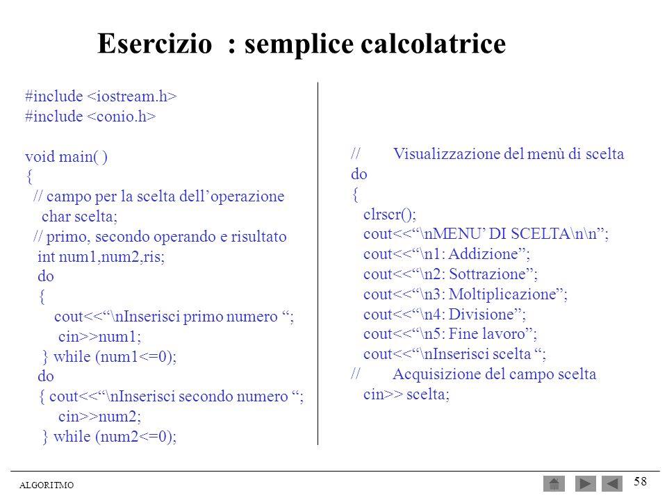 ALGORITMO 58 #include void main( ) { // campo per la scelta delloperazione char scelta; // primo, secondo operando e risultato int num1,num2,ris; do {