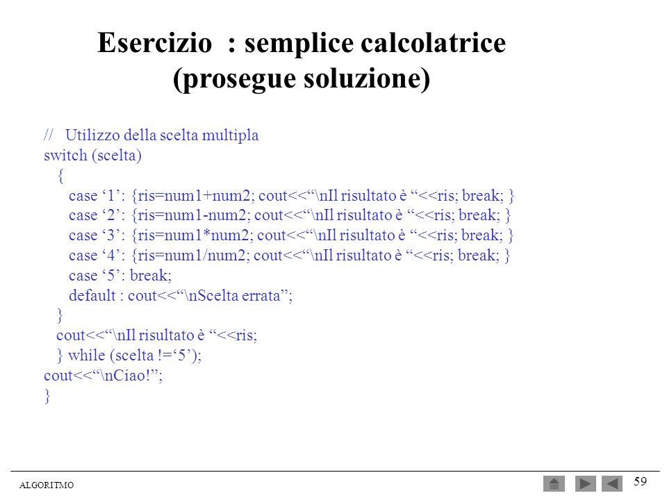 ALGORITMO 59 // Utilizzo della scelta multipla switch (scelta) { case 1: {ris=num1+num2; cout<<\nIl risultato è <<ris; break; } case 2: {ris=num1-num2