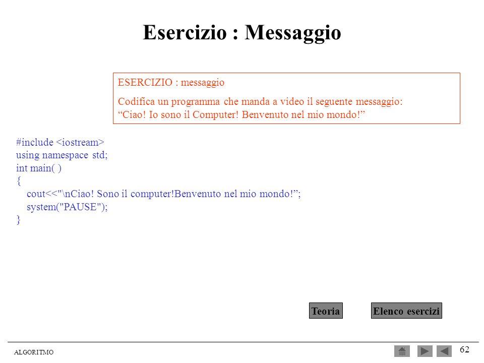 ALGORITMO 62 Esercizio : Messaggio ESERCIZIO : messaggio Codifica un programma che manda a video il seguente messaggio: Ciao! Io sono il Computer! Ben