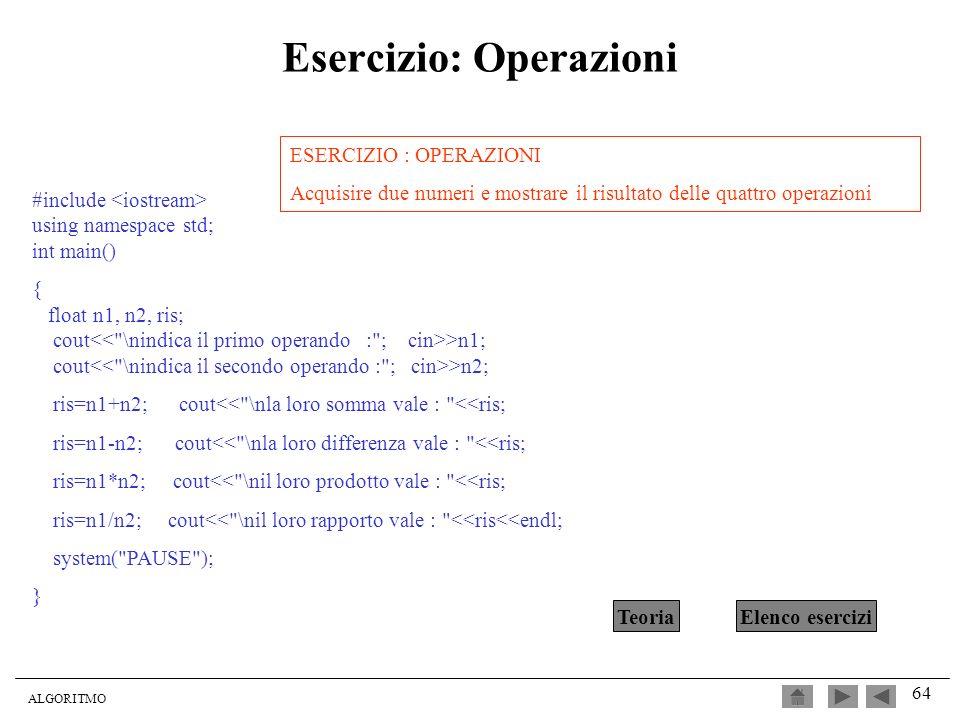 ALGORITMO 64 Esercizio: Operazioni #include using namespace std; int main() { float n1, n2, ris; cout >n1; cout >n2; ris=n1+n2; cout<<
