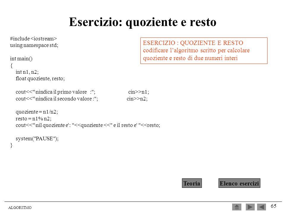 ALGORITMO 65 Esercizio: quoziente e resto #include using namespace std; int main() { int n1, n2; float quoziente, resto; cout >n1; cout >n2; quoziente