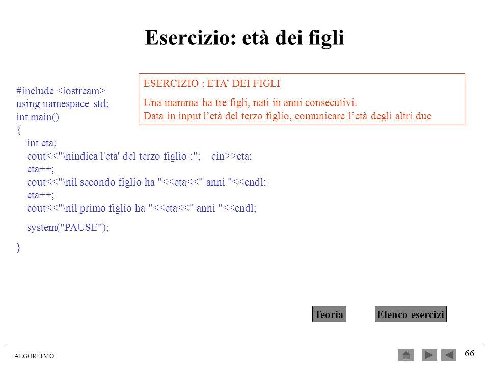 ALGORITMO 66 Esercizio: età dei figli #include using namespace std; int main() { int eta; cout >eta; eta++; cout<<
