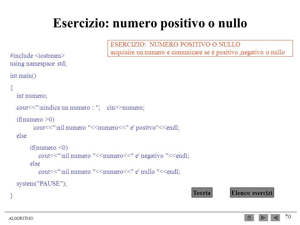 ALGORITMO 70 Esercizio: numero positivo o nullo #include using namespace std; int main() { int numero; cout >numero; if(numero >0) cout<<