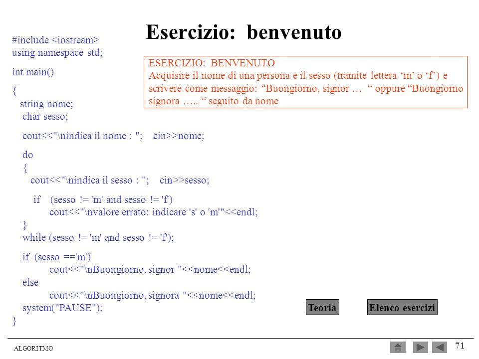 ALGORITMO 71 Esercizio: benvenuto #include using namespace std; int main() { string nome; char sesso; cout >nome; do { cout >sesso; if (sesso != 'm' a