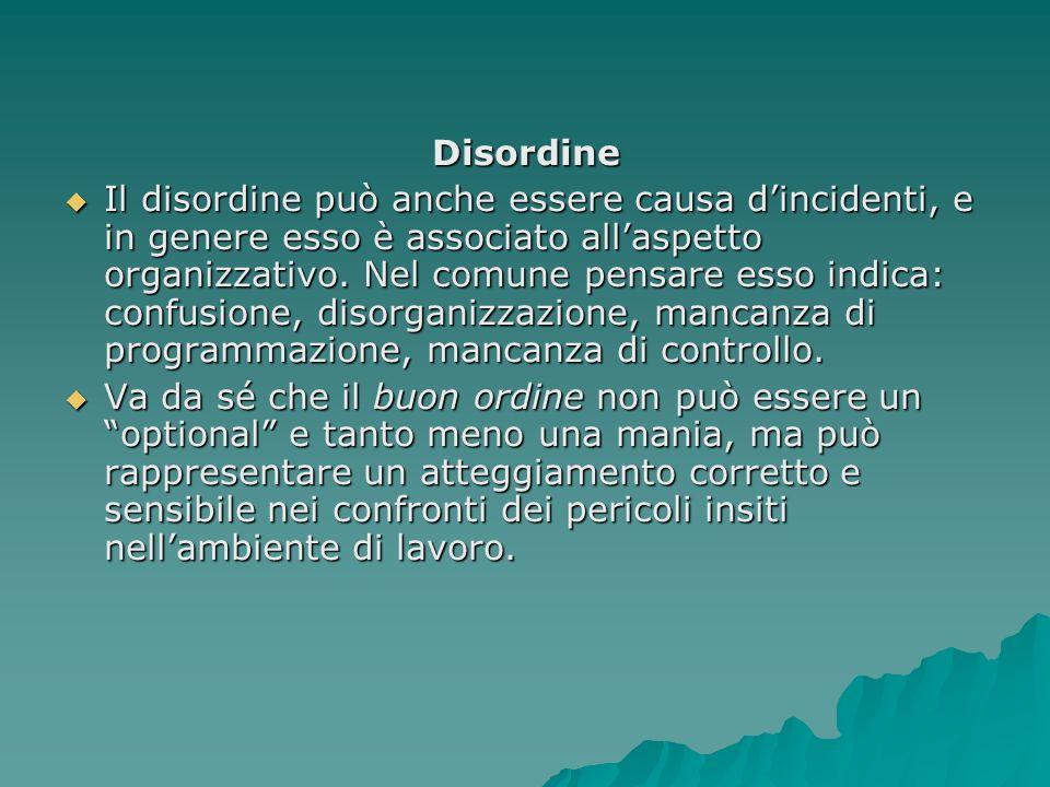 Disordine Il disordine può anche essere causa dincidenti, e in genere esso è associato allaspetto organizzativo. Nel comune pensare esso indica: confu