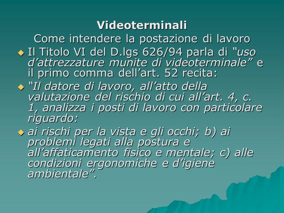 Videoterminali Come intendere la postazione di lavoro Il Titolo VI del D.lgs 626/94 parla di uso dattrezzature munite di videoterminale e il primo com