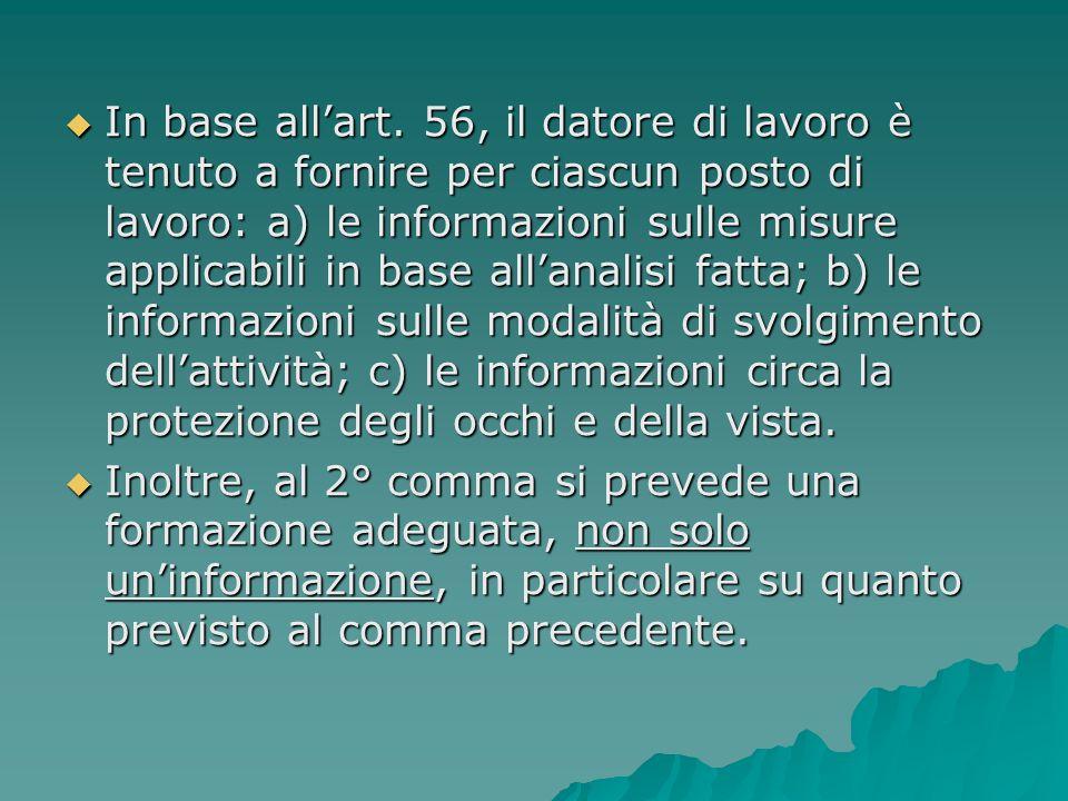 In base allart. 56, il datore di lavoro è tenuto a fornire per ciascun posto di lavoro: a) le informazioni sulle misure applicabili in base allanalisi