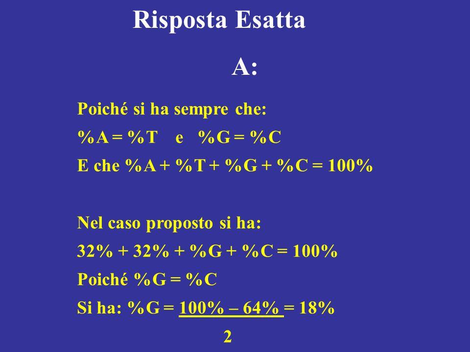 Risposta Esatta A: Poiché si ha sempre che: %A = %T e %G = %C E che %A + %T + %G + %C = 100% Nel caso proposto si ha: 32% + 32% + %G + %C = 100% Poich