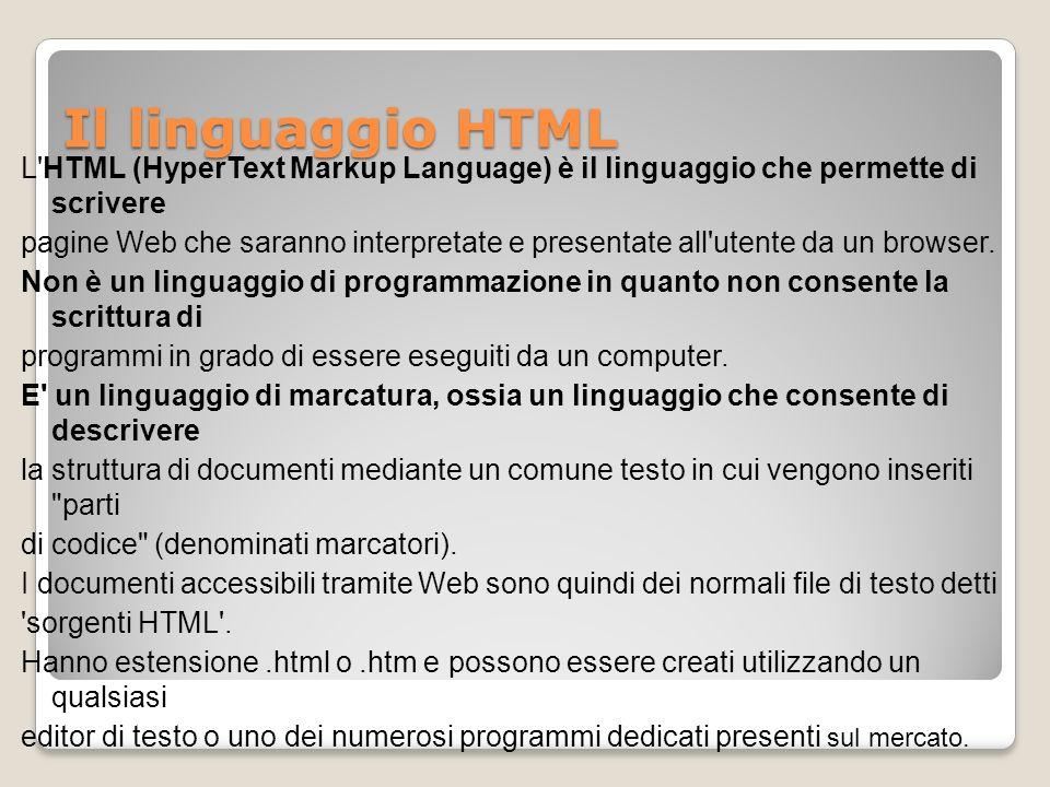 Il linguaggio HTML L'HTML (HyperText Markup Language) è il linguaggio che permette di scrivere pagine Web che saranno interpretate e presentate all'ut