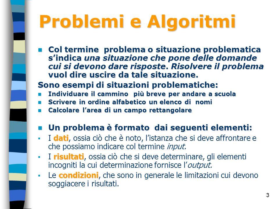 14 Gli Algoritmi L algoritmo deve essere: L algoritmo deve essere: Finito, Finito, costituito cioè da un numero limitato di passi (le istruzioni sono in numero finito e vengono eseguite un numero finito di volte); Definito, ; Definito, ogni istruzione deve consentire uninterpretazione univoca; Eseguibile, ; Eseguibile, cioè la sua esecuzione deve essere possibile con gli strumenti di cui si dispone; Deterministico,.
